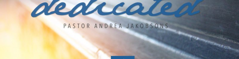 Dedicated, by Pastor Andrea Jakobsons